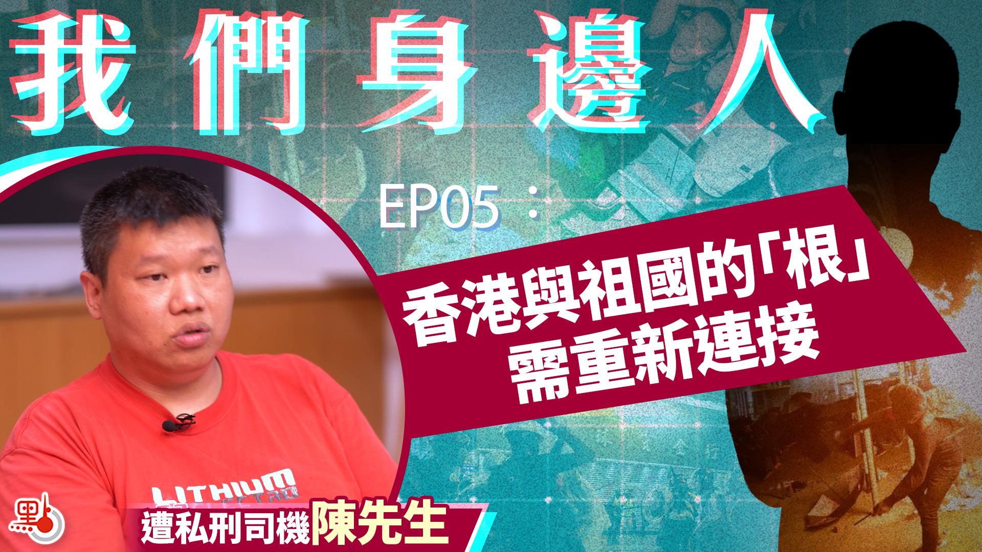 【我們身邊人】EP05 遭私刑司機陳生:要重新連接香港與祖國的「根」